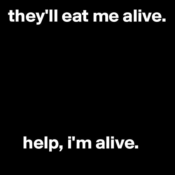 they'll eat me alive.           help, i'm alive.