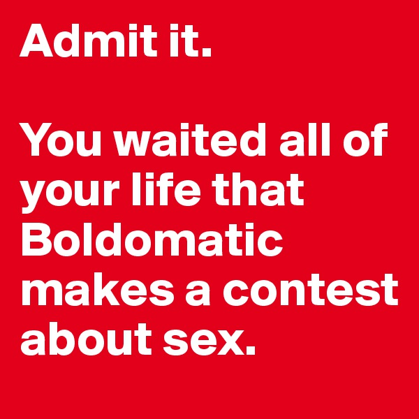 Admit it.  You waited all of your life that Boldomatic makes a contest about sex.
