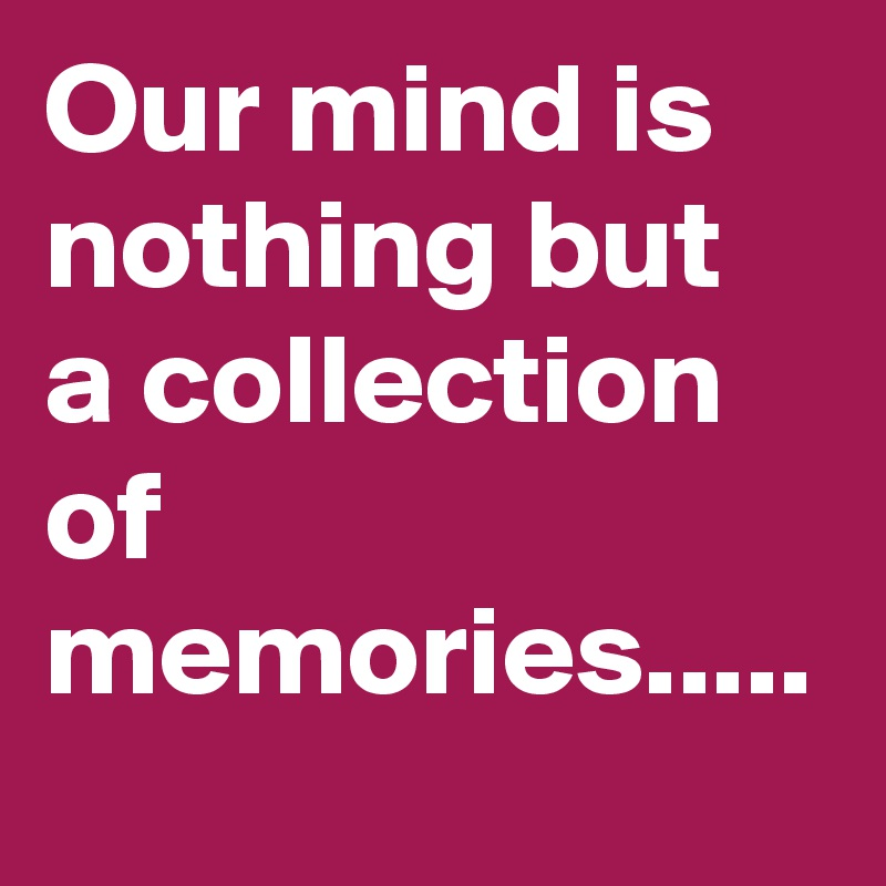 Our mind is nothing but a collection of memories.....