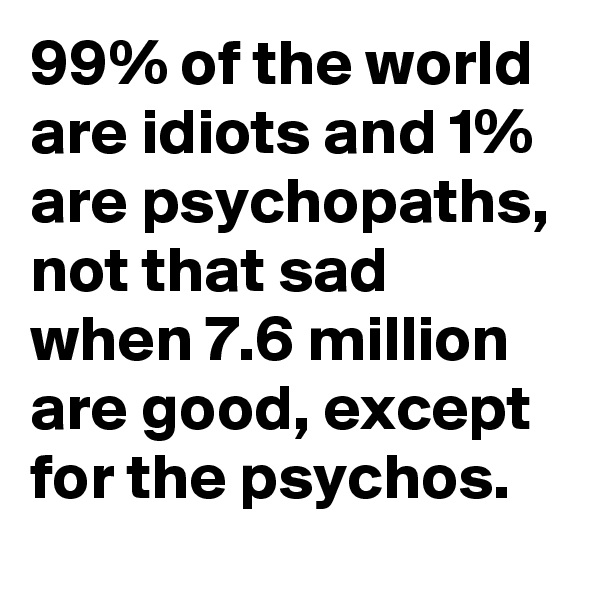 99% of the world are idiots and 1% are psychopaths, not that sad when 7.6 million are good, except for the psychos.