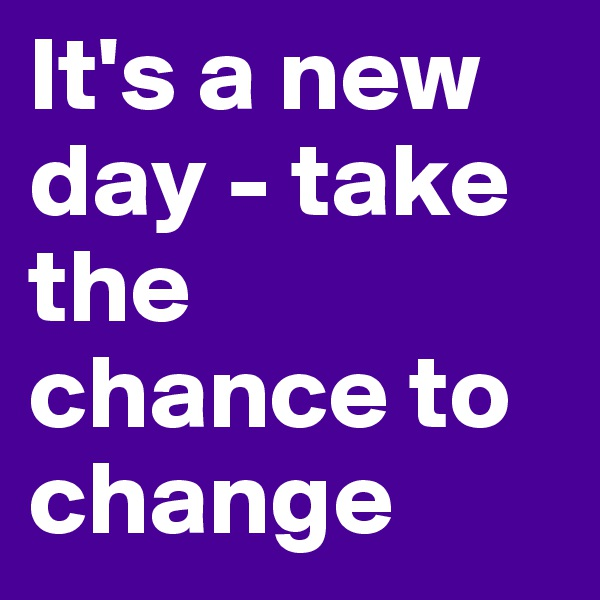It's a new day - take the chance to change