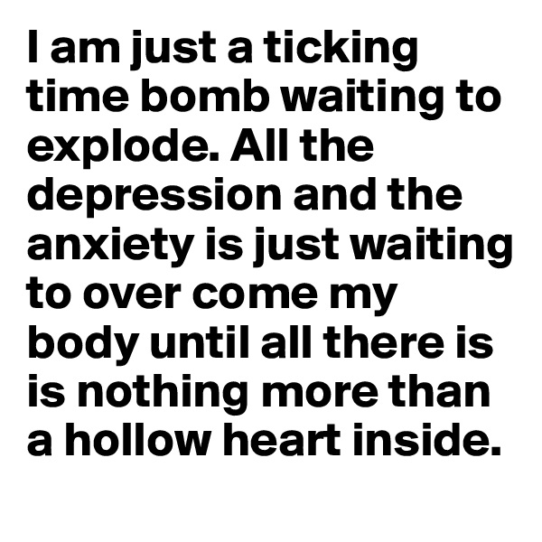 I am just a ticking time bomb waiting to explode. All the depression and the anxiety is just waiting to over come my body until all there is is nothing more than a hollow heart inside.