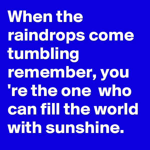 When the raindrops come tumbling remember, you 're the one  who can fill the world with sunshine.