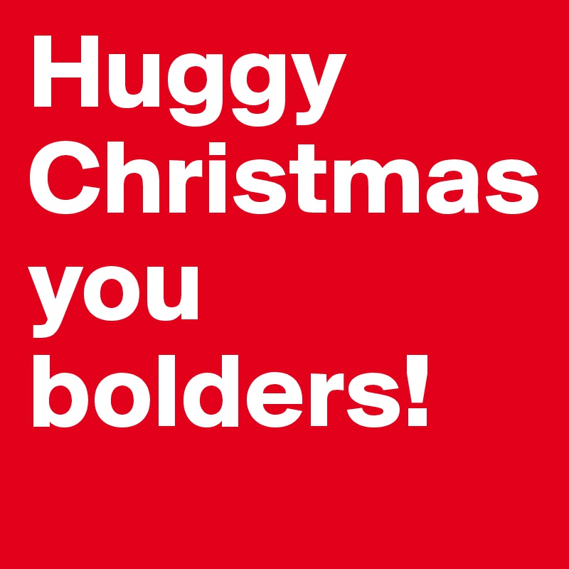 Huggy Christmas you bolders!