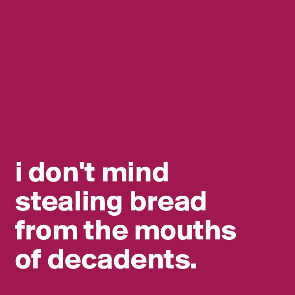 i don't mind stealing bread  from the mouths  of decadents.