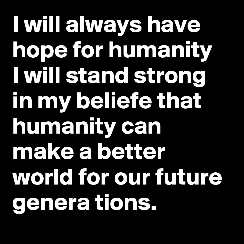 I will always have hope for humanity  I will stand strong in my beliefe that humanity can make a better world for our future genera tions.