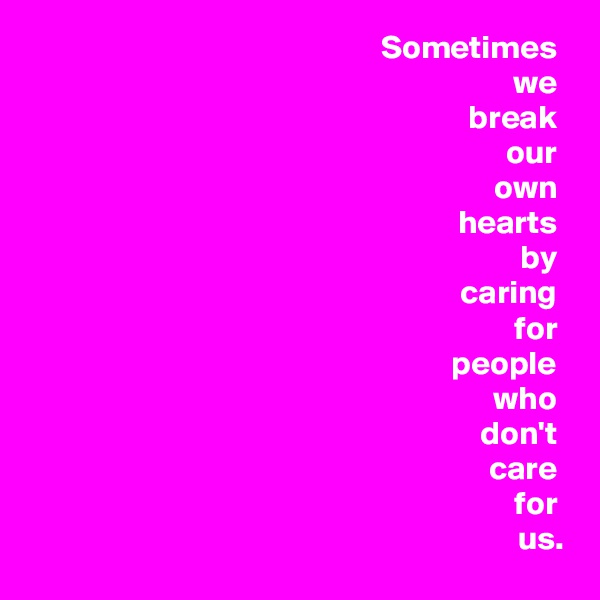 Sometimes  we  break  our  own  hearts  by  caring  for  people  who  don't  care  for  us.