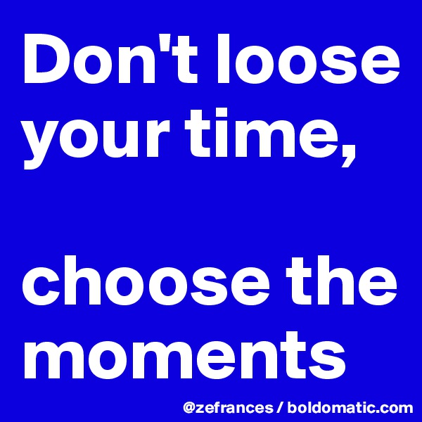 Don't loose your time,  choose the moments