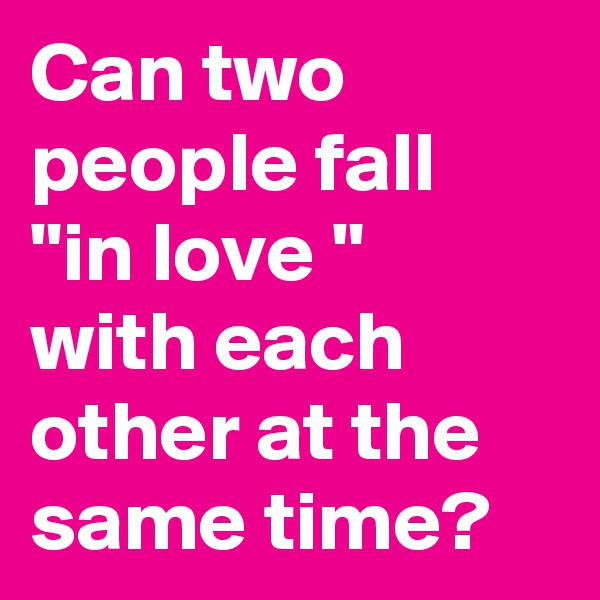 "Can two people fall ""in love "" with each other at the  same time?"