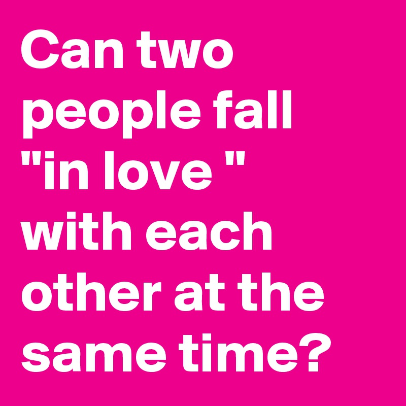 """Can two people fall """"in love """" with each other at the  same time?"""