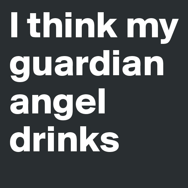 I think my guardian angel drinks