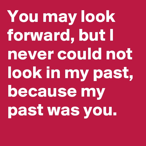 You may look forward, but I never could not look in my past, because my past was you.