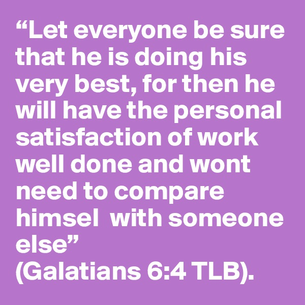 """""""Let everyone be sure that he is doing his very best, for then he will have the personal satisfaction of work well done and wont need to compare himsel  with someone else""""  (Galatians 6:4 TLB)."""
