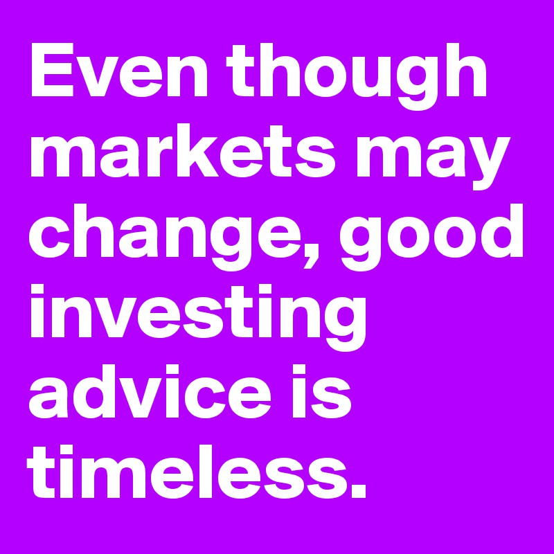 Even though markets may change, good investing advice is timeless.