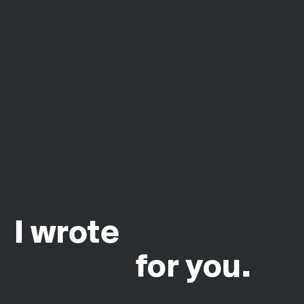 I wrote                   for you.