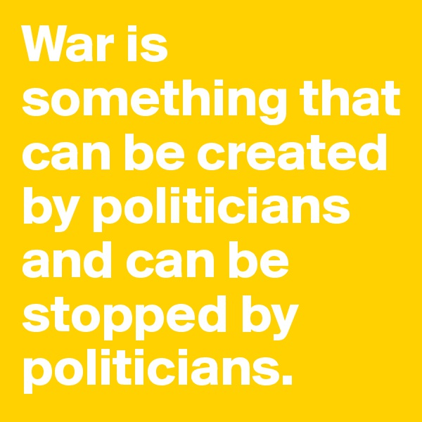 War is something that can be created by politicians and can be stopped by politicians.