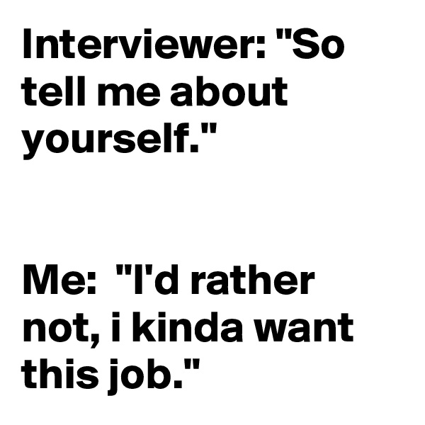 "Interviewer: ""So tell me about yourself.""   Me:  ""I'd rather not, i kinda want this job."""