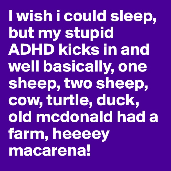 I wish i could sleep, but my stupid ADHD kicks in and well basically, one sheep, two sheep, cow, turtle, duck, old mcdonald had a farm, heeeey macarena!