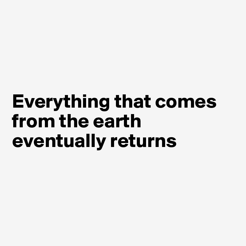 Everything that comes from the earth eventually returns