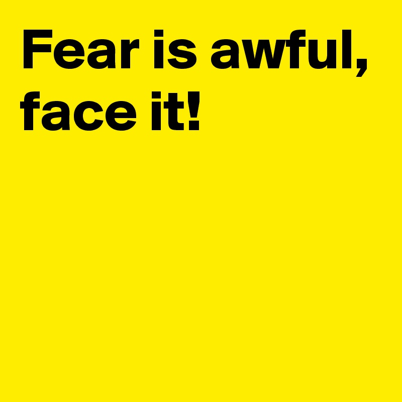 Fear is awful, face it!