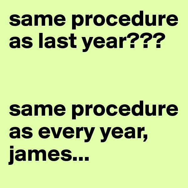 same procedure as last year???   same procedure as every year, james...