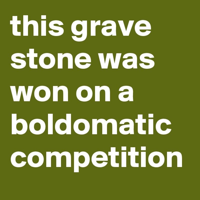 this grave stone was won on a boldomatic competition