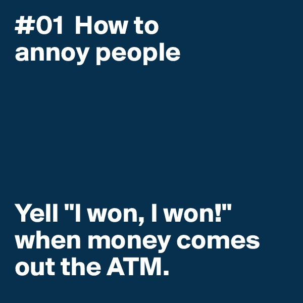 """#01  How to  annoy people      Yell """"I won, I won!"""" when money comes  out the ATM."""