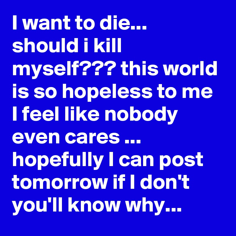 I want to die should i kill myself??? this world is so