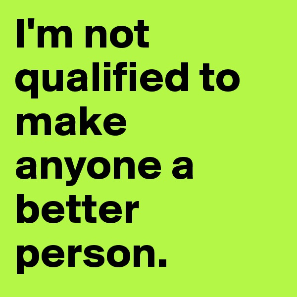 I'm not qualified to make anyone a better person.