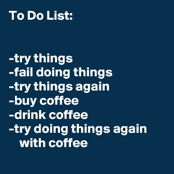 To Do List:   -try things -fail doing things -try things again -buy coffee -drink coffee -try doing things again          with coffee