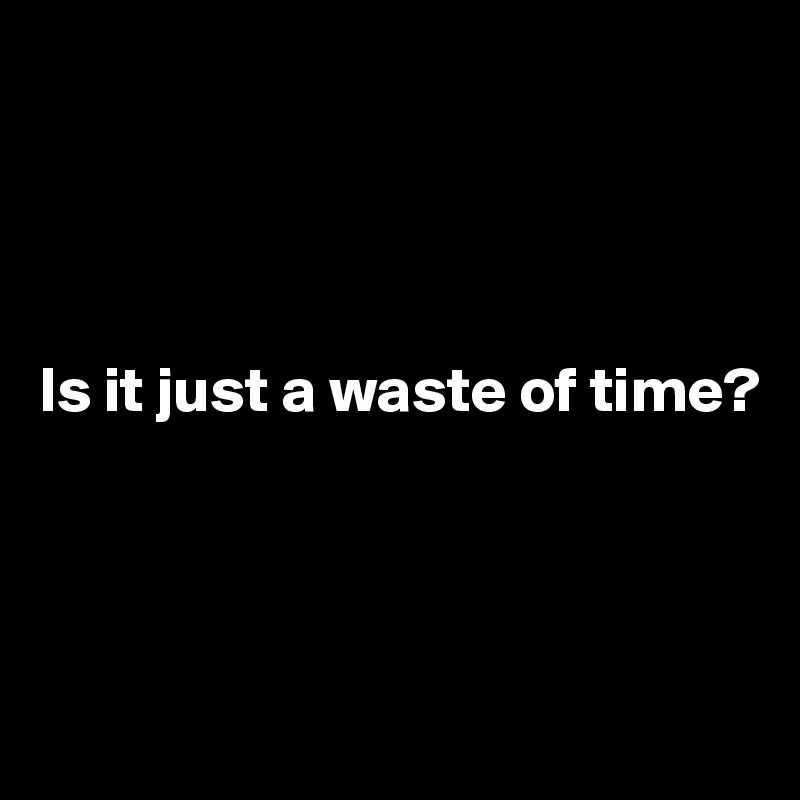 Is it just a waste of time?