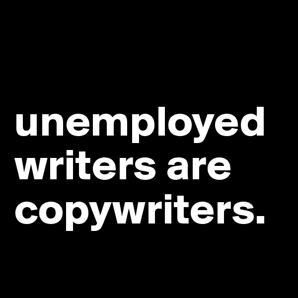 unemployed writers are copywriters.