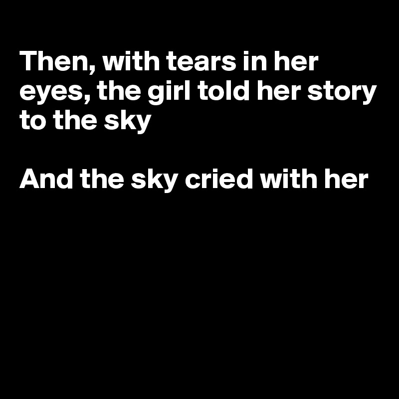 Then, with tears in her eyes, the girl told her story to the sky  And the sky cried with her