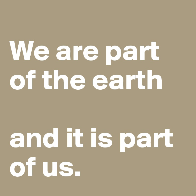 We are part of the earth   and it is part of us.