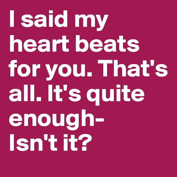 I said my heart beats for you. That's all. It's quite enough- Isn't it?