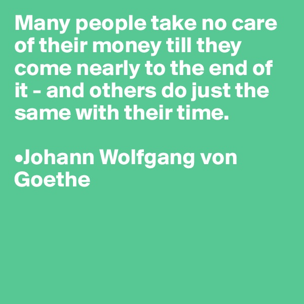 Many people take no care of their money till they come nearly to the end of it - and others do just the same with their time.  •Johann Wolfgang von Goethe