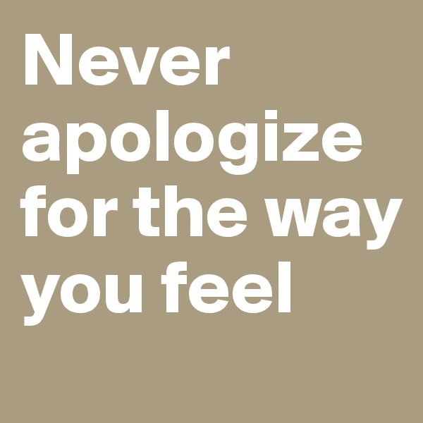 Never apologize for the way you feel