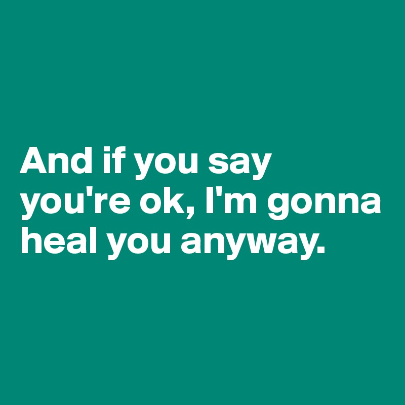 And if you say you're ok, I'm gonna heal you anyway.