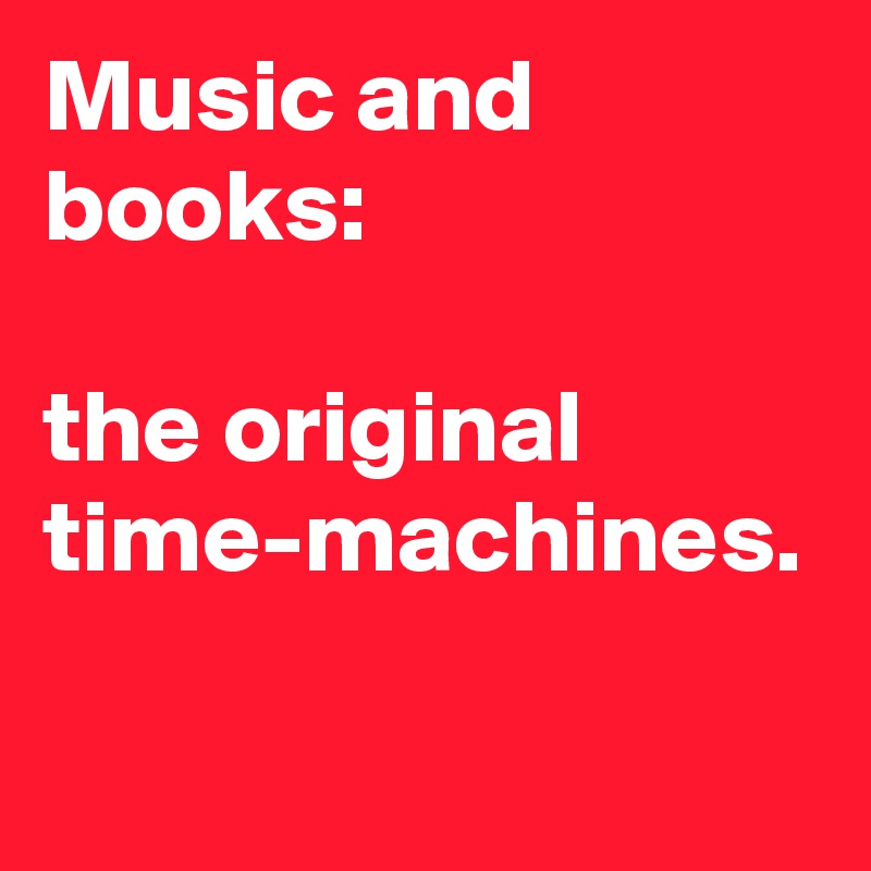 Music and books:   the original time-machines.