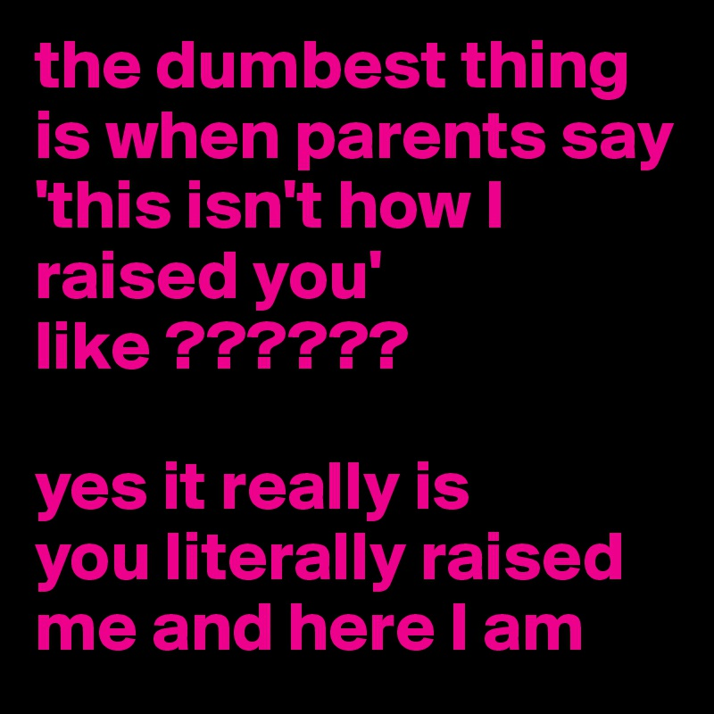 the dumbest thing is when parents say 'this isn't how I raised you' like ??????  yes it really is  you literally raised me and here I am