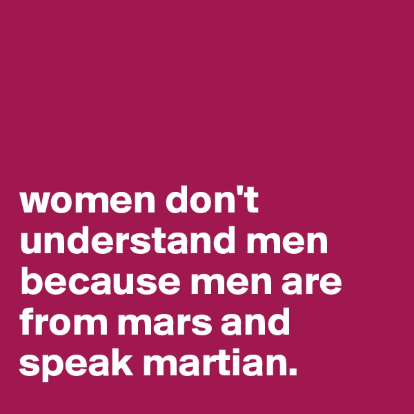 women don't        understand men because men are from mars and speak martian.