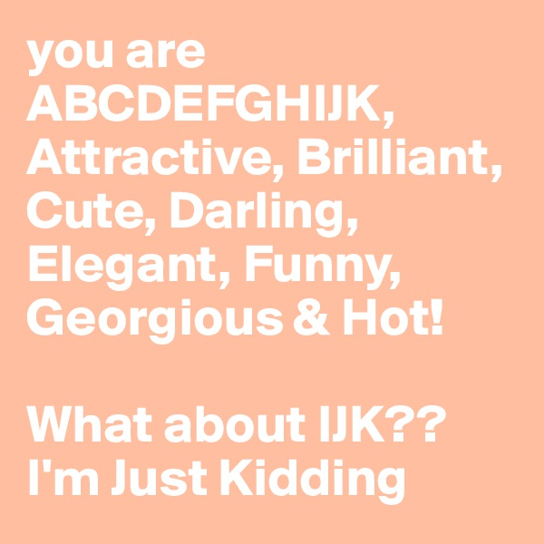 you are ABCDEFGHIJK, Attractive, Brilliant, Cute, Darling, Elegant, Funny, Georgious & Hot!   What about IJK?? I'm Just Kidding