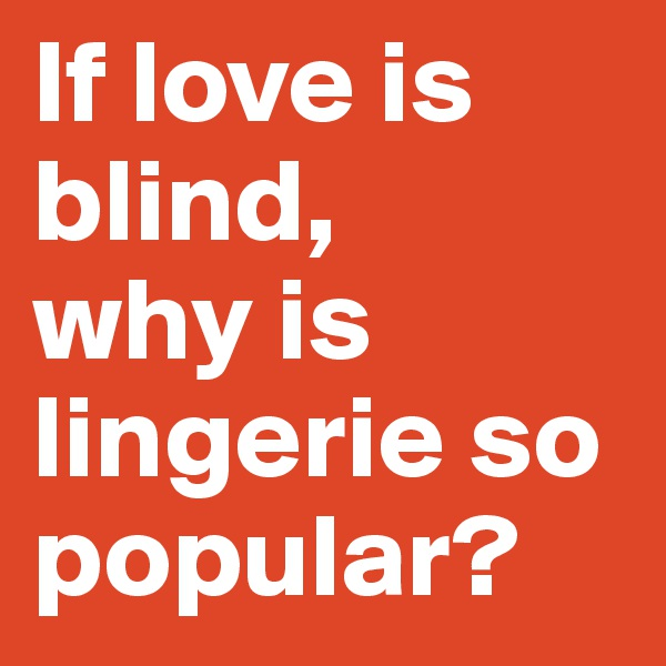If love is blind,  why is lingerie so popular?