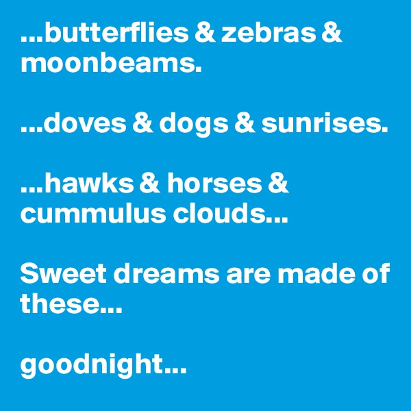...butterflies & zebras & moonbeams.  ...doves & dogs & sunrises.   ...hawks & horses & cummulus clouds...  Sweet dreams are made of these...  goodnight...