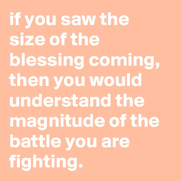 if you saw the size of the blessing coming, then you would understand the magnitude of the battle you are fighting.