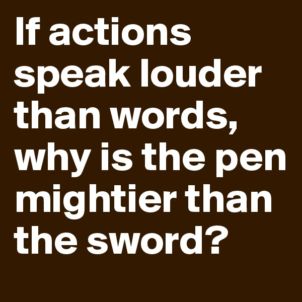 If actions speak louder than words, why is the pen mightier than the sword?