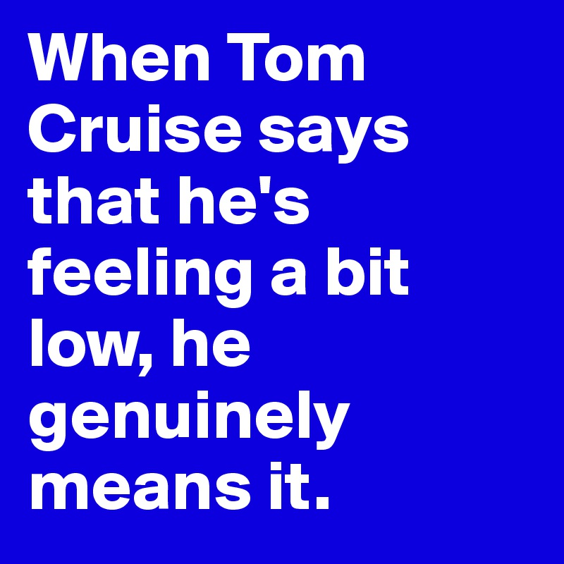 When Tom Cruise says that he's feeling a bit low, he genuinely means it.