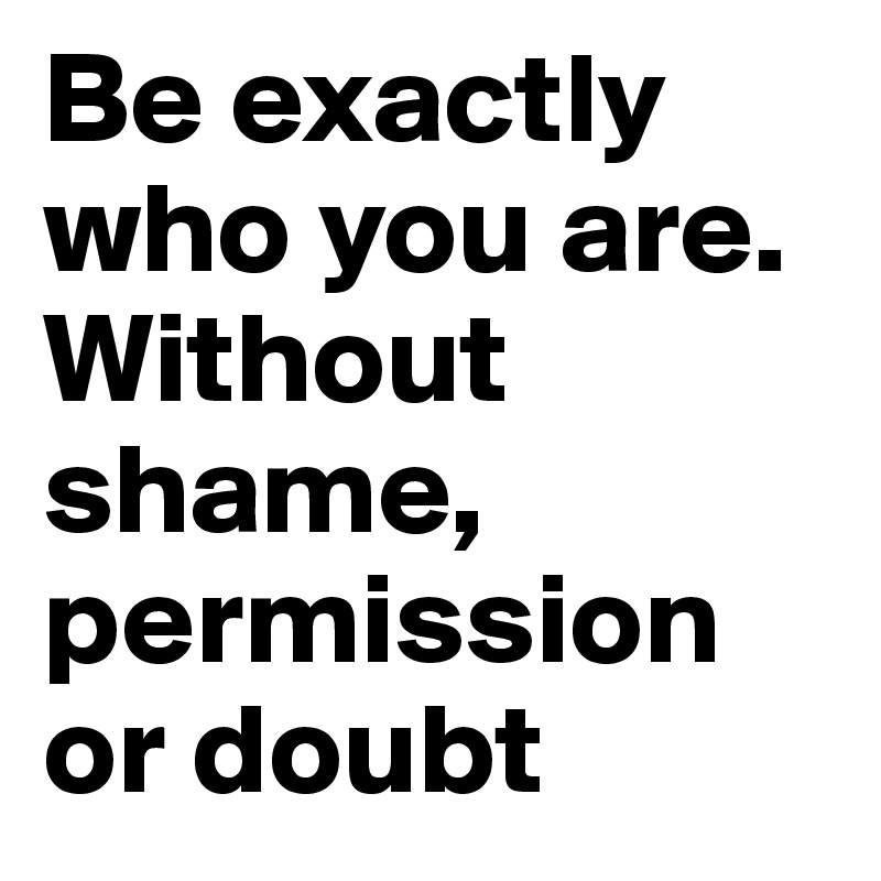 Be exactly who you are. Without shame, permission or doubt