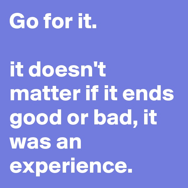 Go for it.   it doesn't  matter if it ends good or bad, it was an experience.