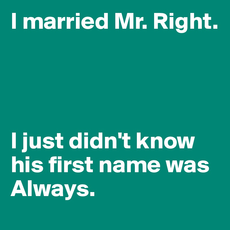 I married Mr. Right.      I just didn't know his first name was Always.